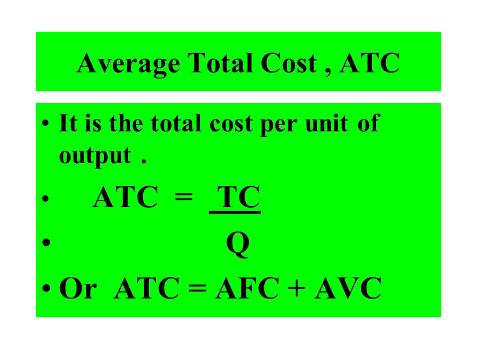 Average Total Cost, ATC It is the total cost per unit of output. ATC = TC Q Or ATC = AFC + AVC