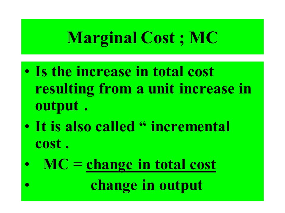 Marginal Cost ; MC Is the increase in total cost resulting from a unit increase in output. It is also called incremental cost. MC = change in total co