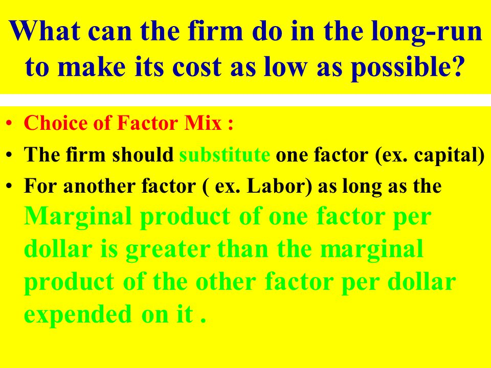 What can the firm do in the long-run to make its cost as low as possible? Choice of Factor Mix : The firm should substitute one factor (ex. capital) F