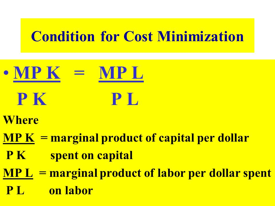 Condition for Cost Minimization MP K = MP L P K P L Where MP K = marginal product of capital per dollar P K spent on capital MP L = marginal product o