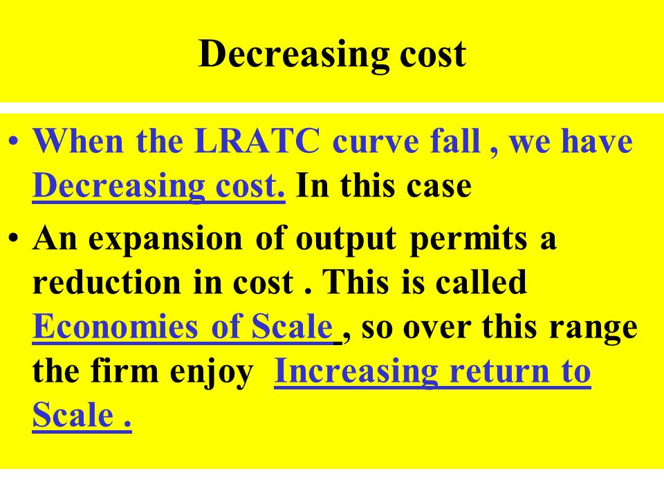 Decreasing cost When the LRATC curve fall, we have Decreasing cost. In this case An expansion of output permits a reduction in cost. This is called Ec
