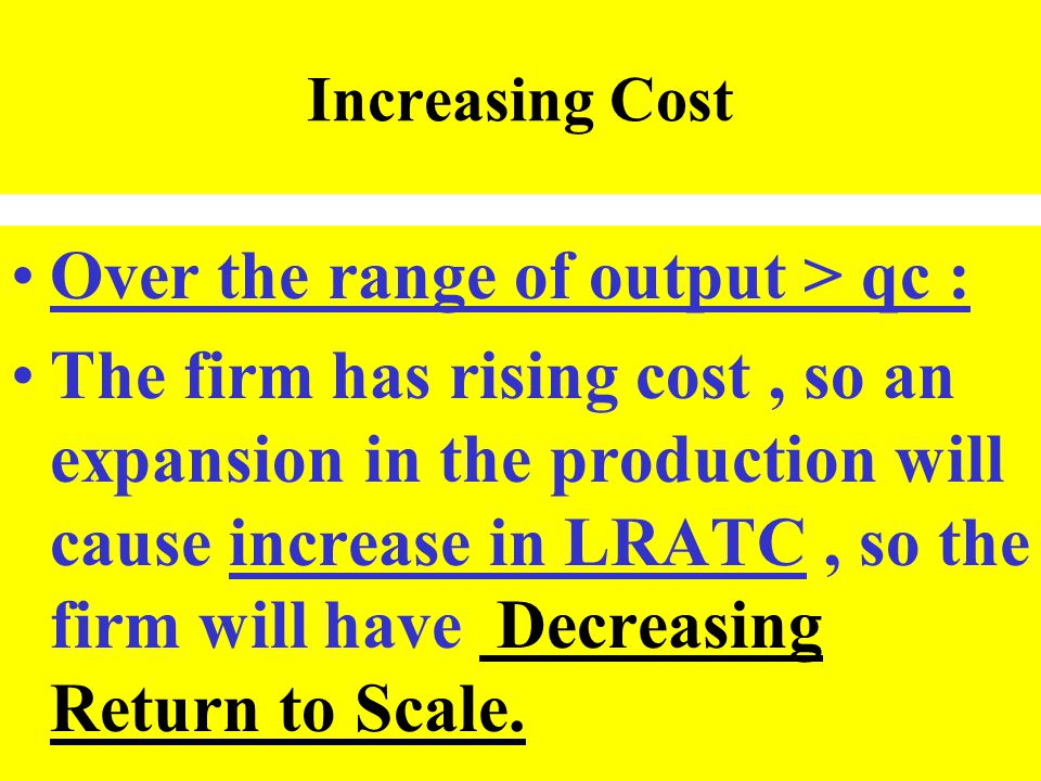 Increasing Cost Over the range of output > qc : The firm has rising cost, so an expansion in the production will cause increase in LRATC, so the firm
