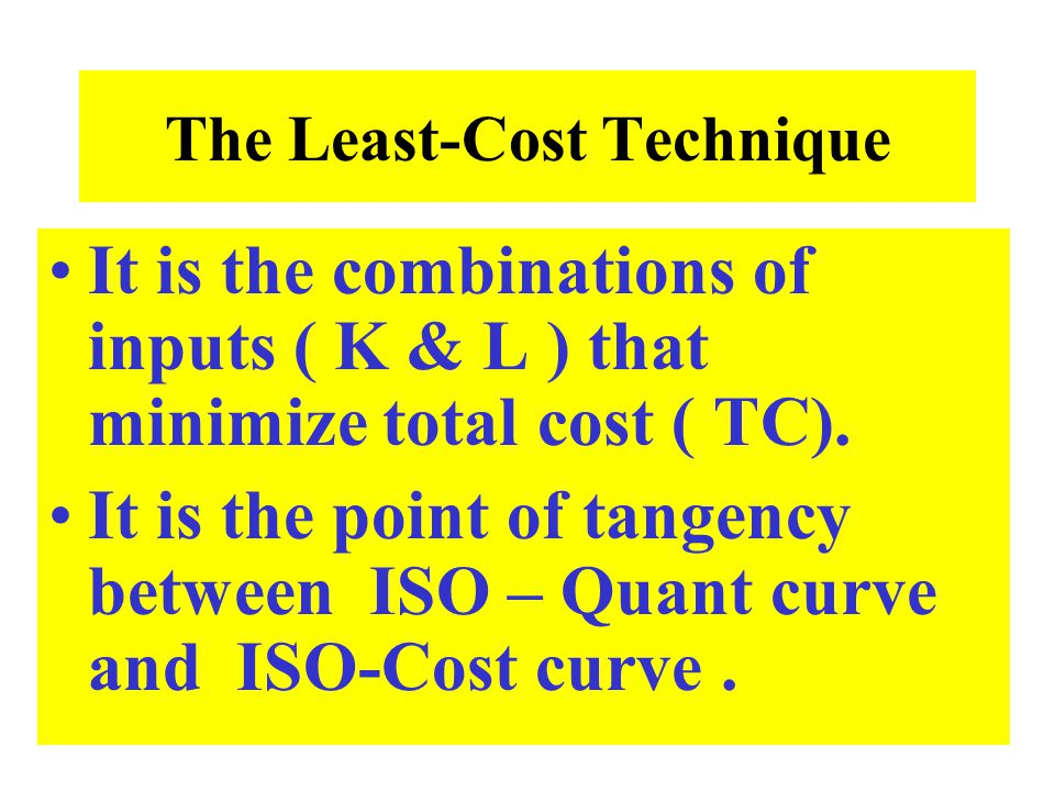 The Least-Cost Technique It is the combinations of inputs ( K & L ) that minimize total cost ( TC). It is the point of tangency between ISO – Quant cu