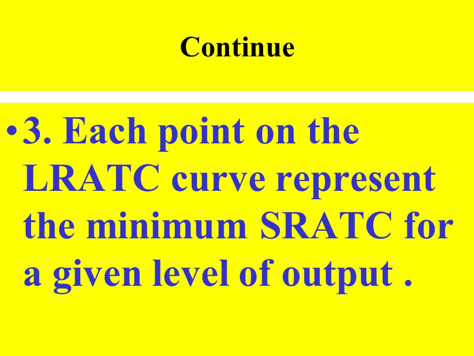 Continue 3. Each point on the LRATC curve represent the minimum SRATC for a given level of output.
