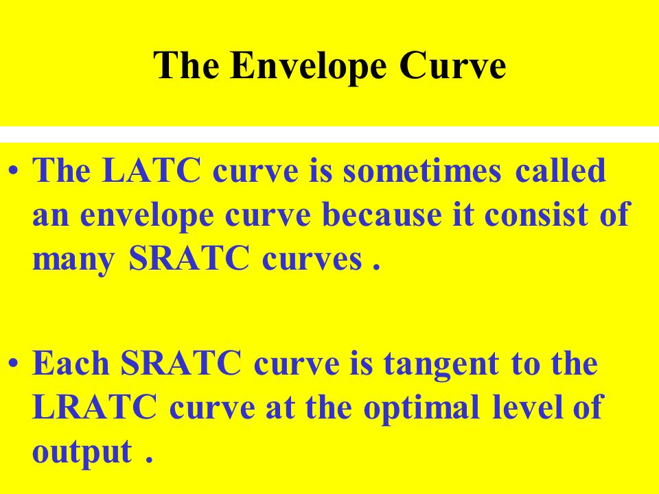 The Envelope Curve The LATC curve is sometimes called an envelope curve because it consist of many SRATC curves. Each SRATC curve is tangent to the LR