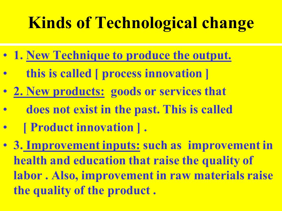 Kinds of Technological change 1. New Technique to produce the output. this is called [ process innovation ] 2. New products: goods or services that do