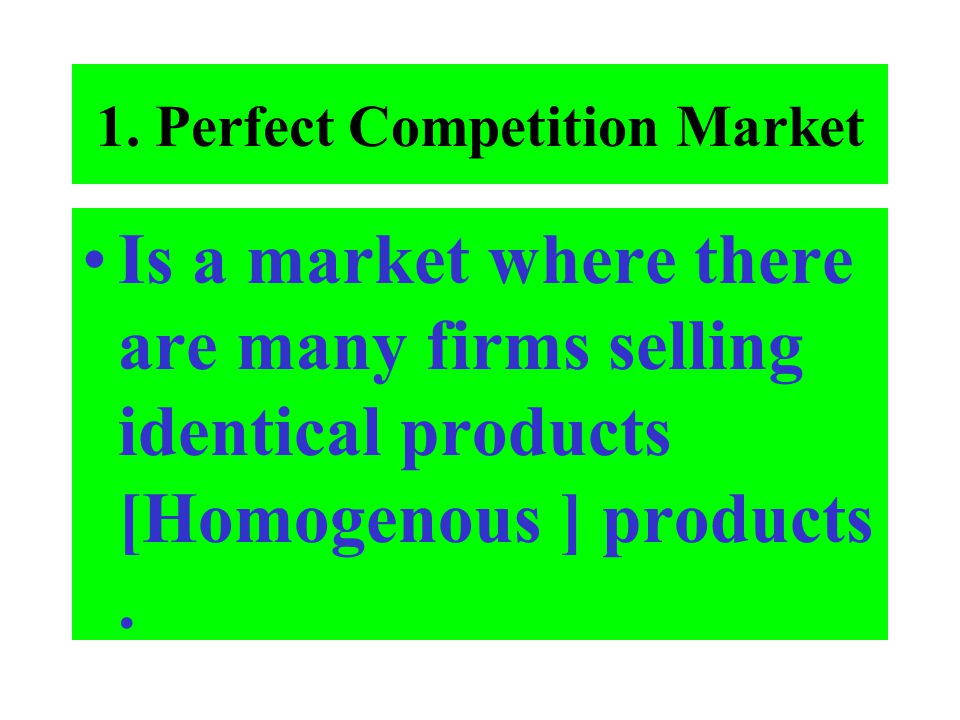 1. Perfect Competition Market Is a market where there are many firms selling identical products [Homogenous ] products.