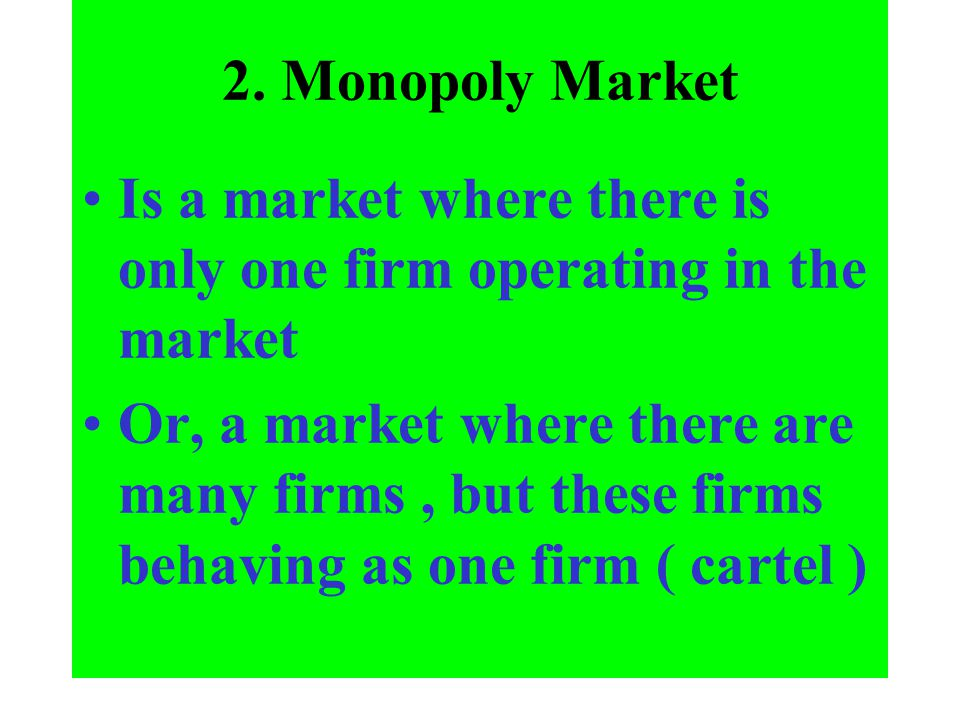 2. Monopoly Market Is a market where there is only one firm operating in the market Or, a market where there are many firms, but these firms behaving