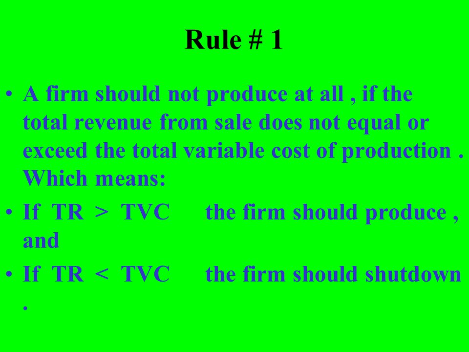 Rule # 1 A firm should not produce at all, if the total revenue from sale does not equal or exceed the total variable cost of production. Which means: