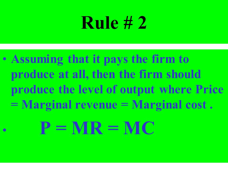 Rule # 2 Assuming that it pays the firm to produce at all, then the firm should produce the level of output where Price = Marginal revenue = Marginal