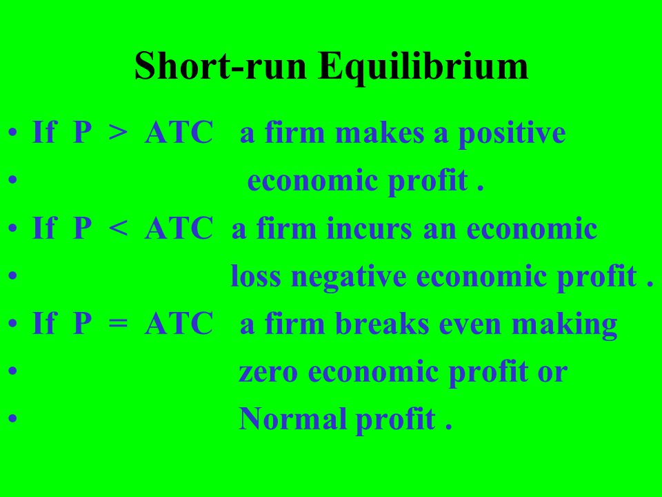 Short-run Equilibrium If P > ATC a firm makes a positive economic profit. If P < ATC a firm incurs an economic loss negative economic profit. If P = A