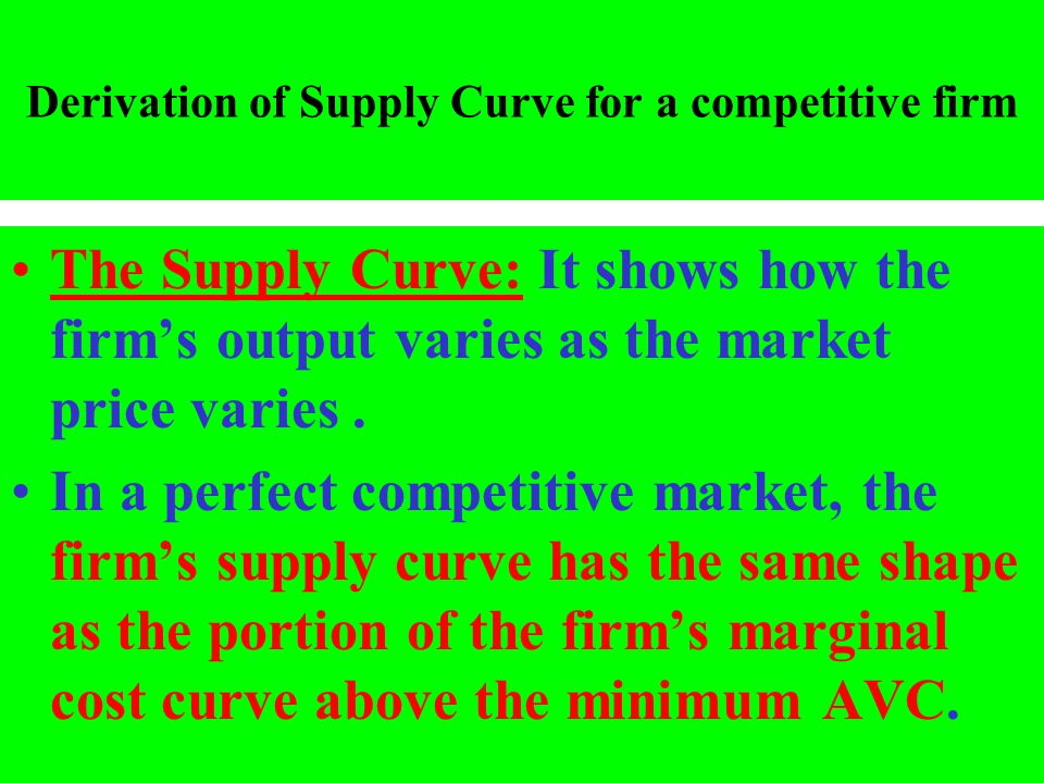 Derivation of Supply Curve for a competitive firm The Supply Curve: It shows how the firms output varies as the market price varies. In a perfect comp
