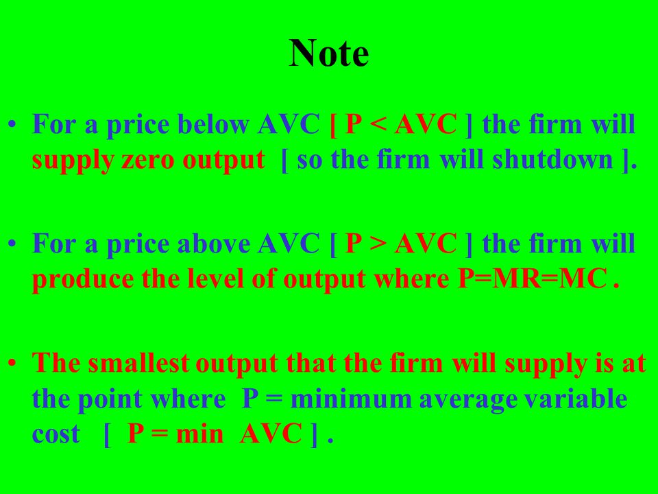 Note For a price below AVC [ P < AVC ] the firm will supply zero output [ so the firm will shutdown ]. For a price above AVC [ P > AVC ] the firm will
