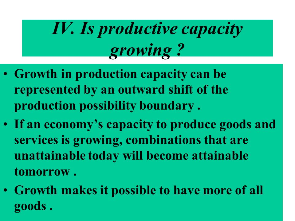 IV. Is productive capacity growing ? Growth in production capacity can be represented by an outward shift of the production possibility boundary. If a