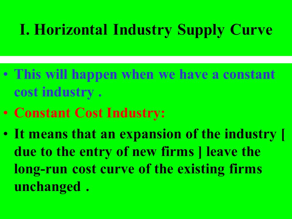 I. Horizontal Industry Supply Curve This will happen when we have a constant cost industry. Constant Cost Industry: It means that an expansion of the