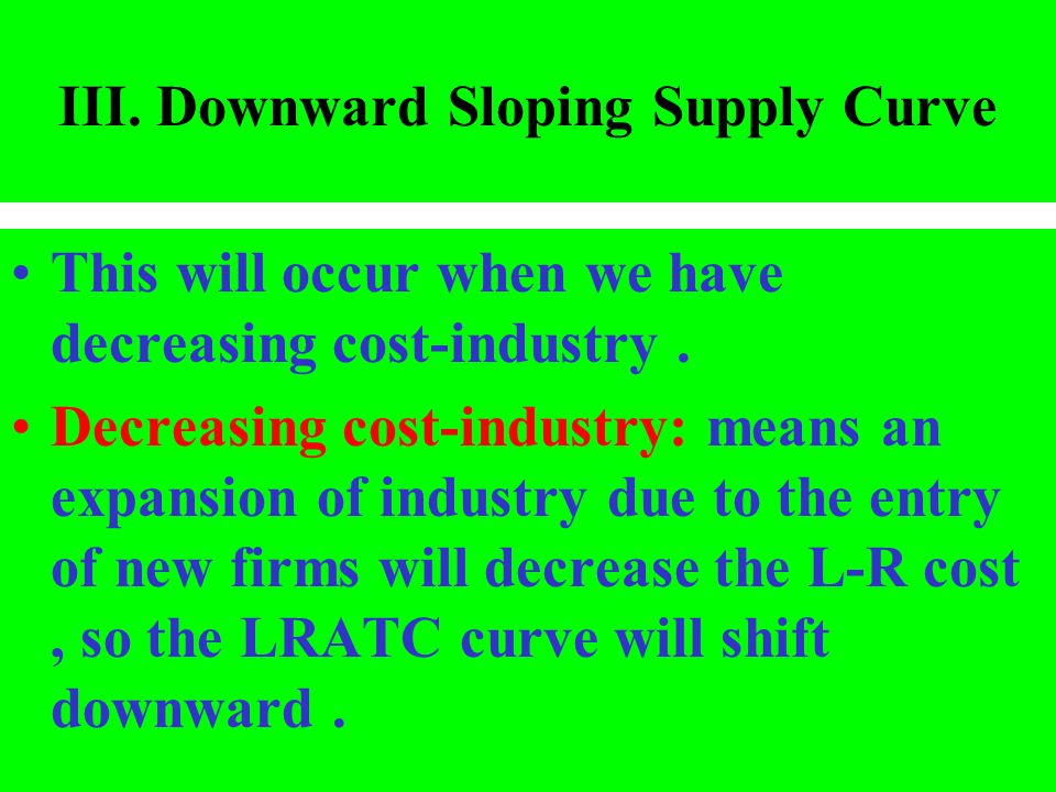 III. Downward Sloping Supply Curve This will occur when we have decreasing cost-industry. Decreasing cost-industry: means an expansion of industry due
