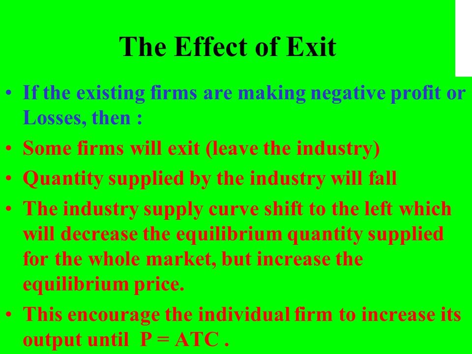 The Effect of Exit If the existing firms are making negative profit or Losses, then : Some firms will exit (leave the industry) Quantity supplied by t