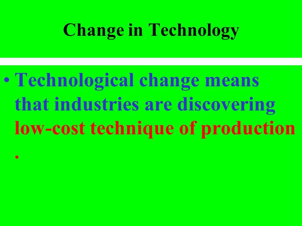 Change in Technology Technological change means that industries are discovering low-cost technique of production.