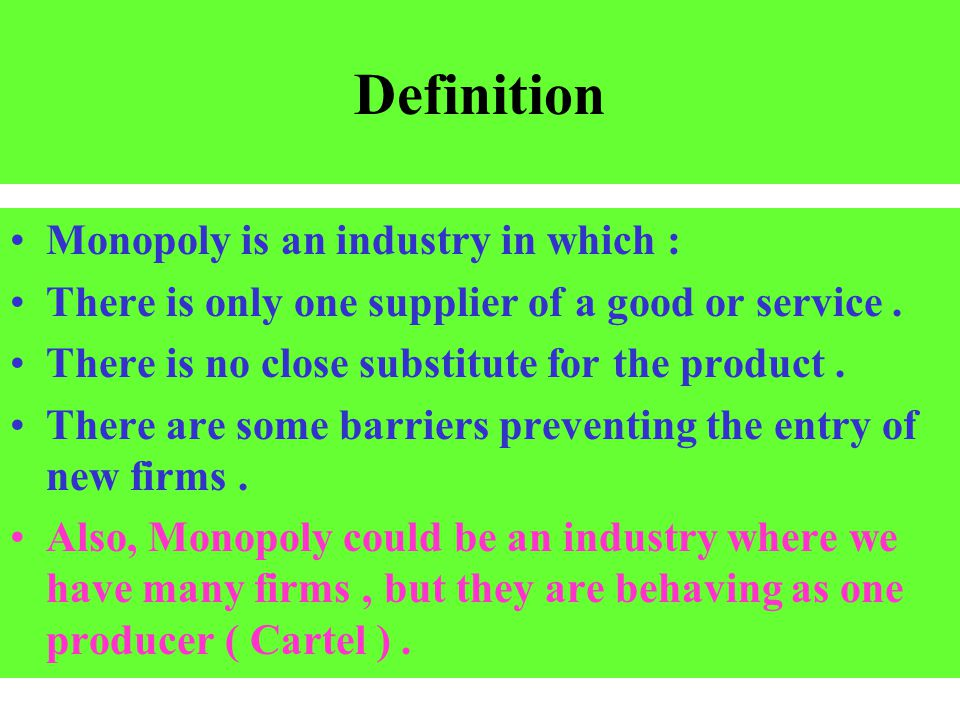 Definition Monopoly is an industry in which : There is only one supplier of a good or service. There is no close substitute for the product. There are