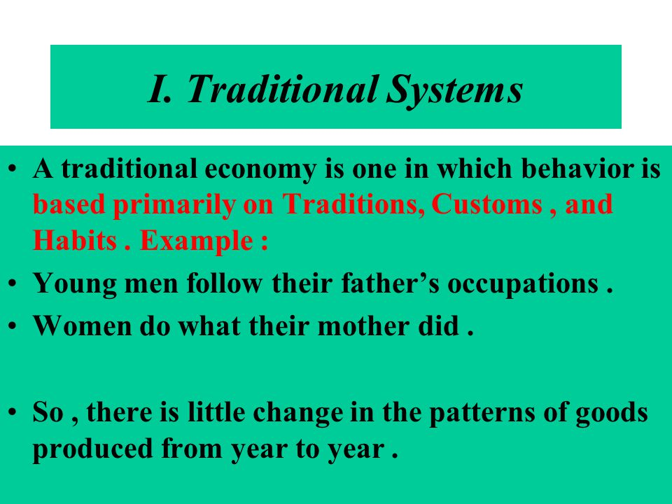 I. Traditional Systems A traditional economy is one in which behavior is based primarily on Traditions, Customs, and Habits. Example : Young men follo