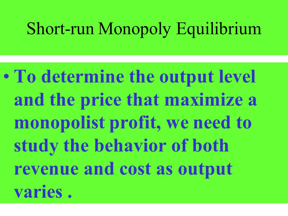 Short-run Monopoly Equilibrium To determine the output level and the price that maximize a monopolist profit, we need to study the behavior of both re