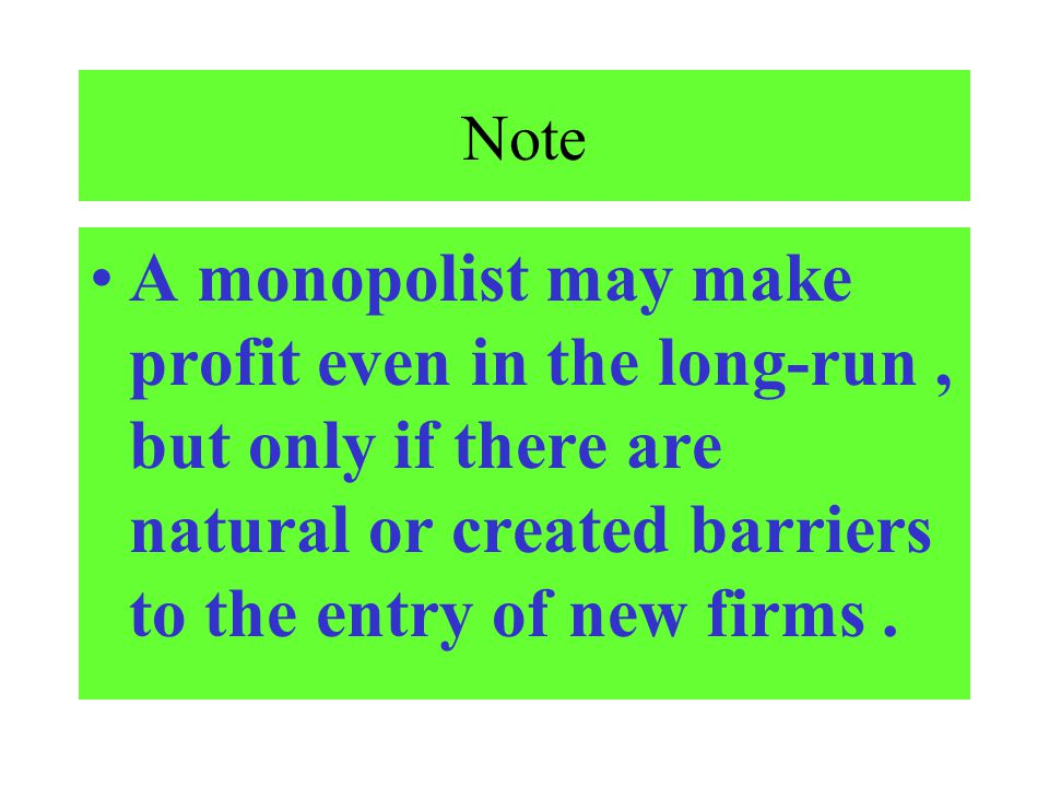 Note A monopolist may make profit even in the long-run, but only if there are natural or created barriers to the entry of new firms.