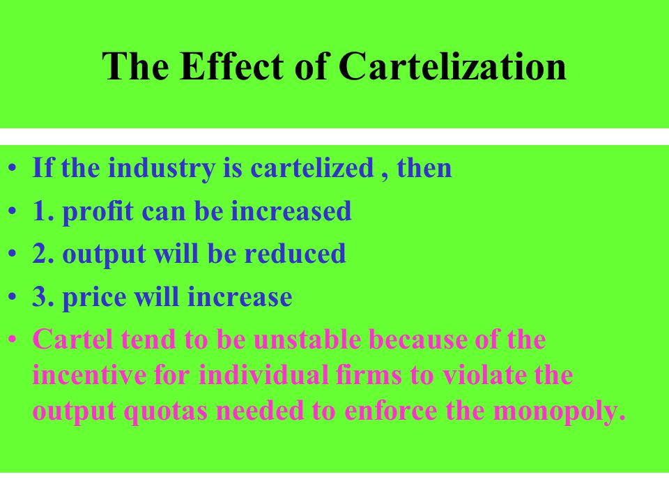 The Effect of Cartelization If the industry is cartelized, then 1. profit can be increased 2. output will be reduced 3. price will increase Cartel ten