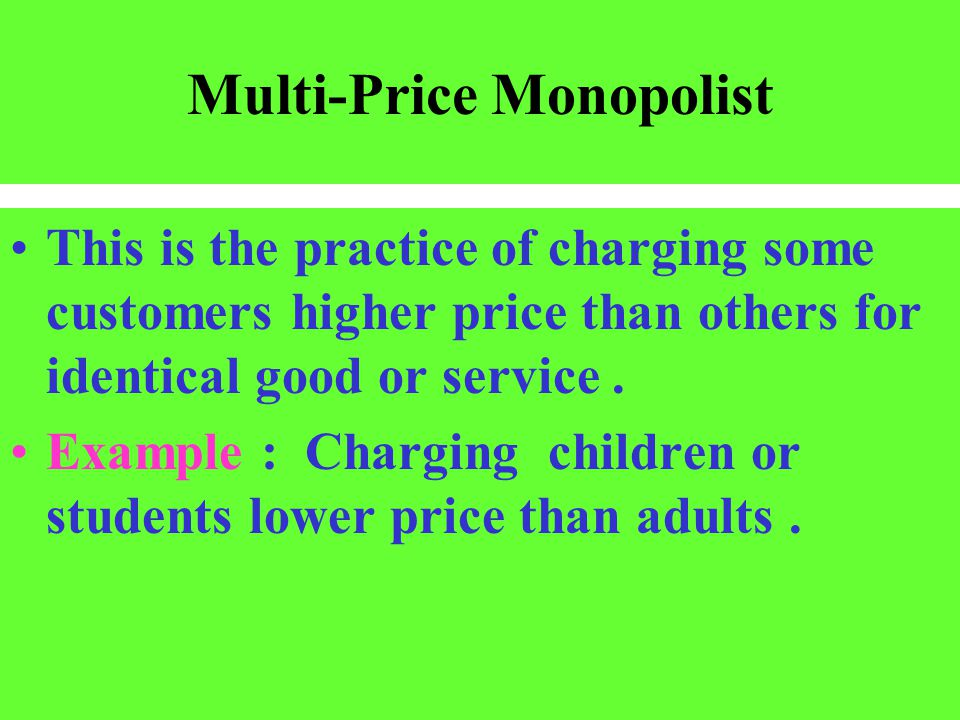 Multi-Price Monopolist This is the practice of charging some customers higher price than others for identical good or service. Example : Charging chil