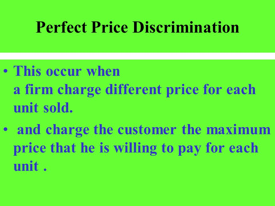 Perfect Price Discrimination This occur when a firm charge different price for each unit sold. and charge the customer the maximum price that he is wi