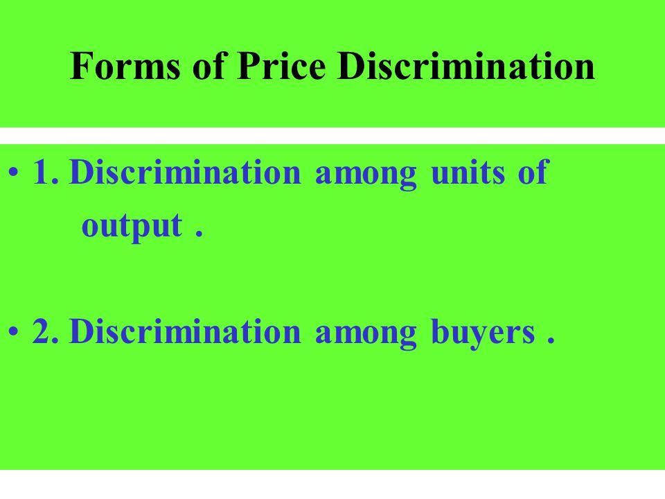 Forms of Price Discrimination 1. Discrimination among units of output. 2. Discrimination among buyers.