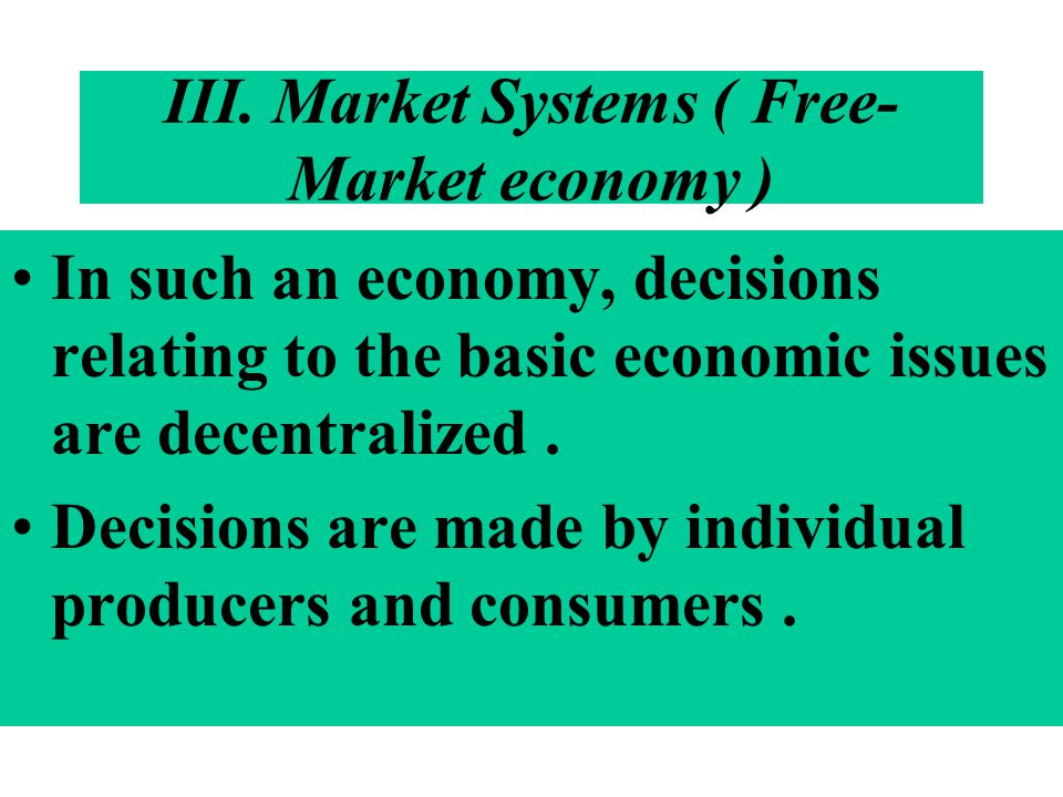III. Market Systems ( Free- Market economy ) In such an economy, decisions relating to the basic economic issues are decentralized. Decisions are made