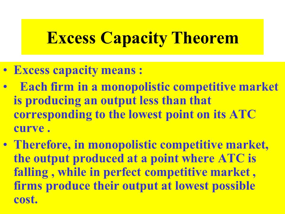 Excess Capacity Theorem Excess capacity means : Each firm in a monopolistic competitive market is producing an output less than that corresponding to