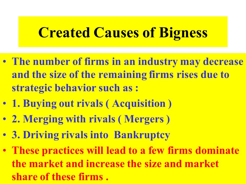 Created Causes of Bigness The number of firms in an industry may decrease and the size of the remaining firms rises due to strategic behavior such as