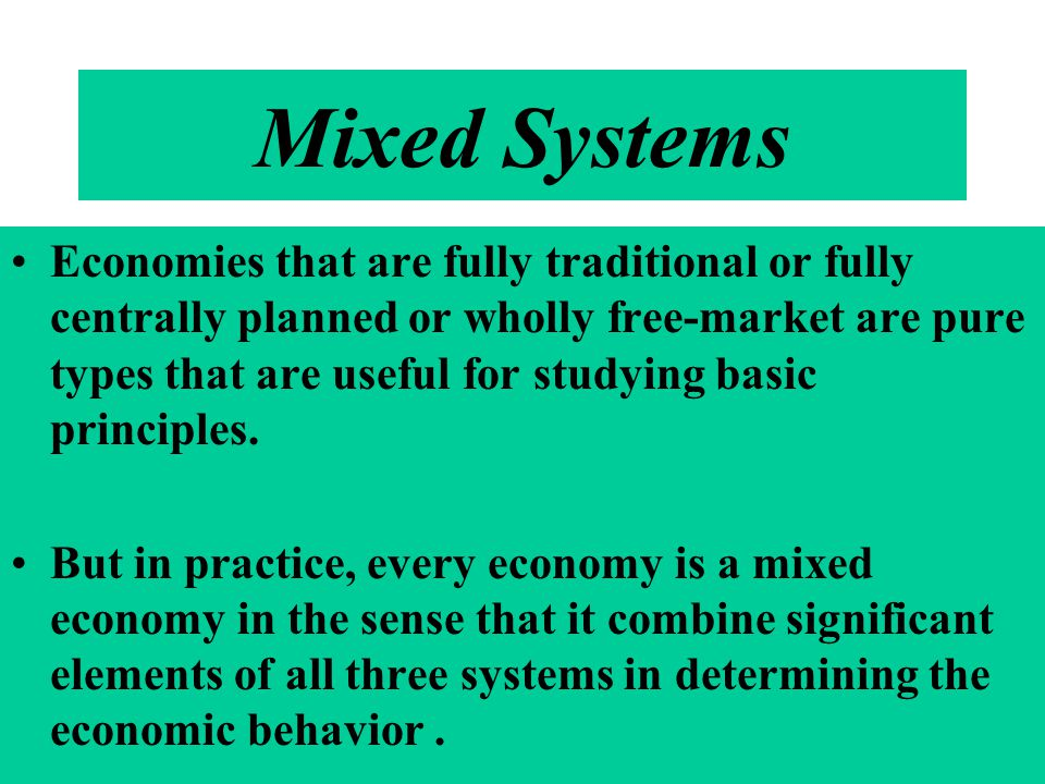 Mixed Systems Economies that are fully traditional or fully centrally planned or wholly free-market are pure types that are useful for studying basic