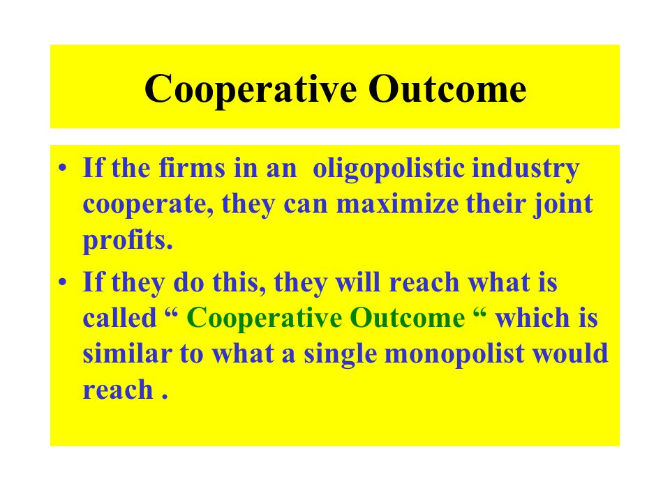 Cooperative Outcome If the firms in an oligopolistic industry cooperate, they can maximize their joint profits. If they do this, they will reach what