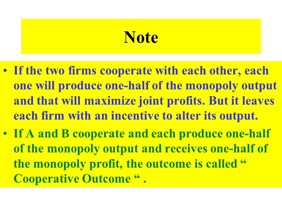 Note If the two firms cooperate with each other, each one will produce one-half of the monopoly output and that will maximize joint profits. But it le