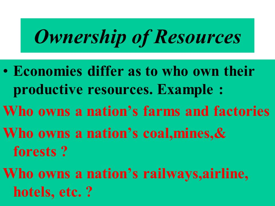 Ownership of Resources Economies differ as to who own their productive resources. Example : Who owns a nations farms and factories Who owns a nations