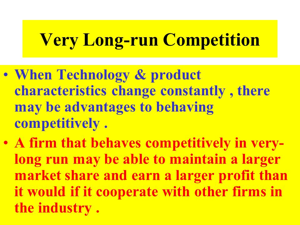 Very Long-run Competition When Technology & product characteristics change constantly, there may be advantages to behaving competitively. A firm that