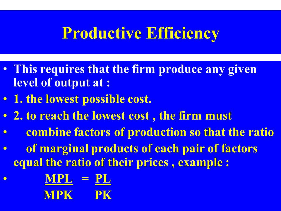 Productive Efficiency This requires that the firm produce any given level of output at : 1. the lowest possible cost. 2. to reach the lowest cost, the