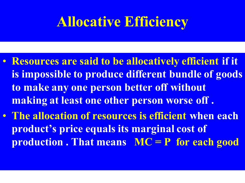 Allocative Efficiency Resources are said to be allocatively efficient if it is impossible to produce different bundle of goods to make any one person