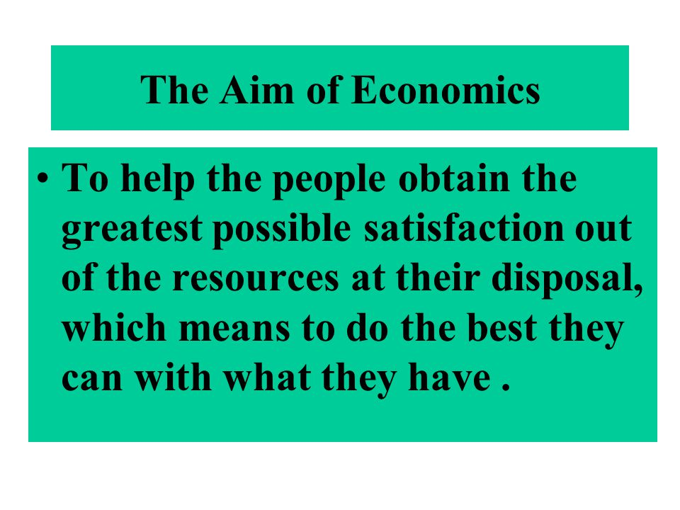 The Aim of Economics To help the people obtain the greatest possible satisfaction out of the resources at their disposal, which means to do the best t