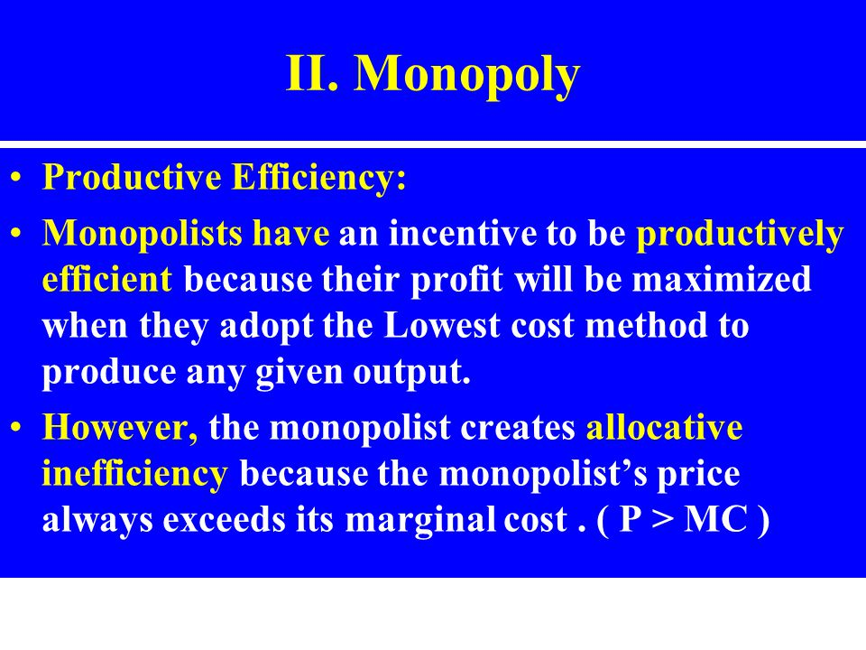 II. Monopoly Productive Efficiency: Monopolists have an incentive to be productively efficient because their profit will be maximized when they adopt