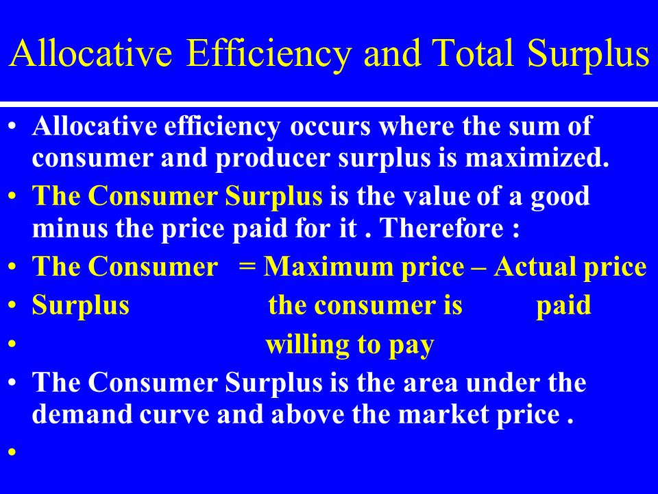 Allocative Efficiency and Total Surplus Allocative efficiency occurs where the sum of consumer and producer surplus is maximized. The Consumer Surplus