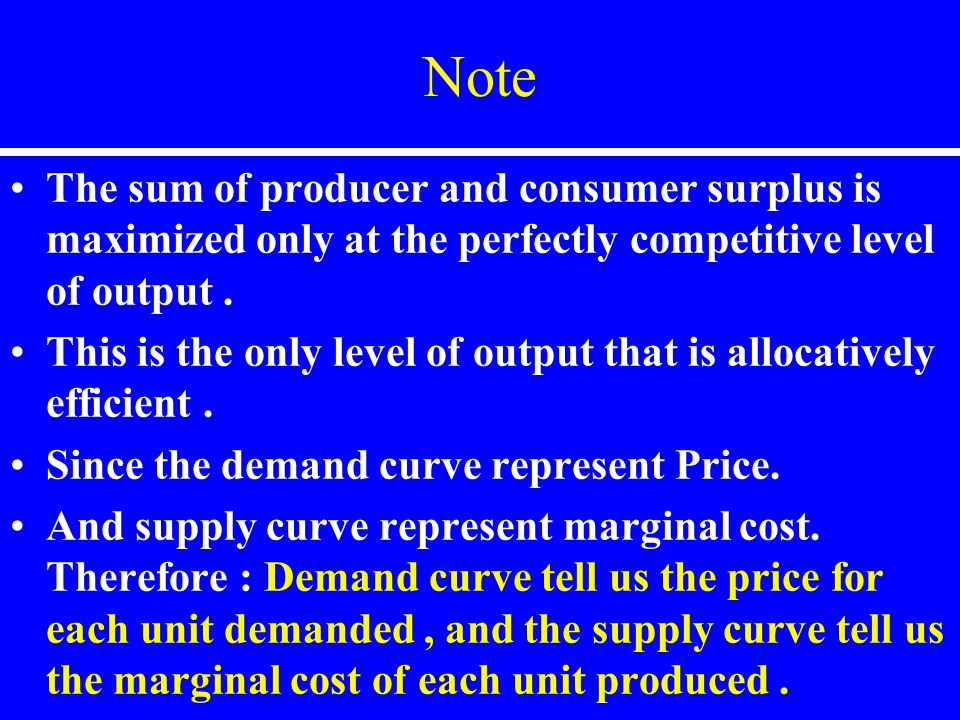 Note The sum of producer and consumer surplus is maximized only at the perfectly competitive level of output. This is the only level of output that is