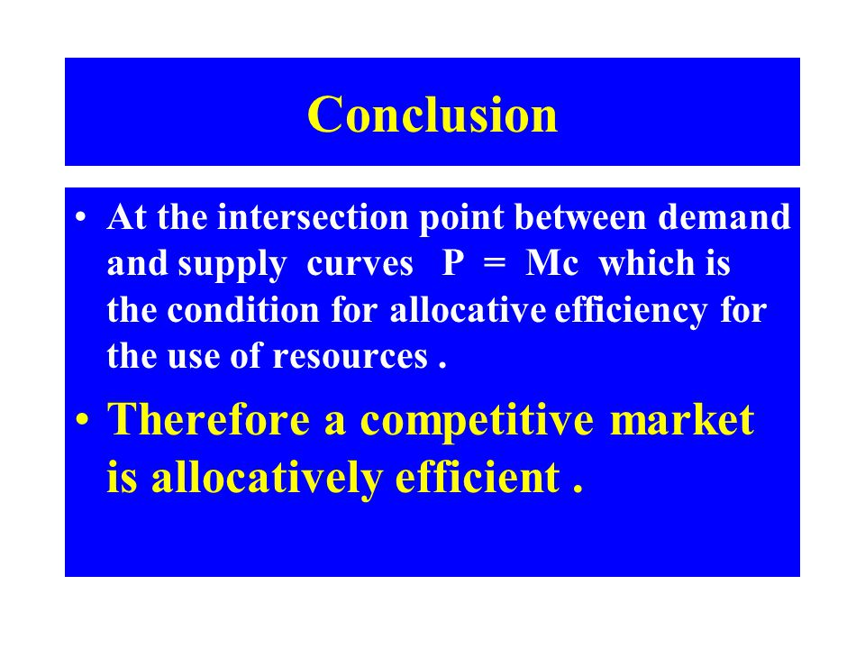 Conclusion At the intersection point between demand and supply curves P = Mc which is the condition for allocative efficiency for the use of resources