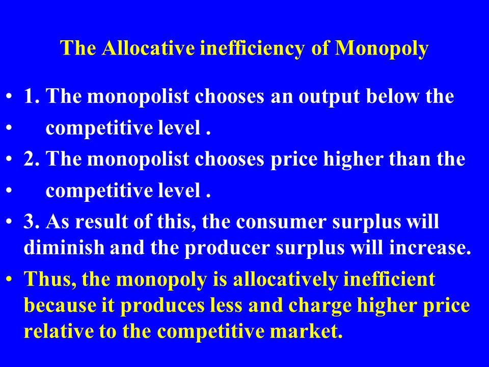 The Allocative inefficiency of Monopoly 1. The monopolist chooses an output below the competitive level. 2. The monopolist chooses price higher than t