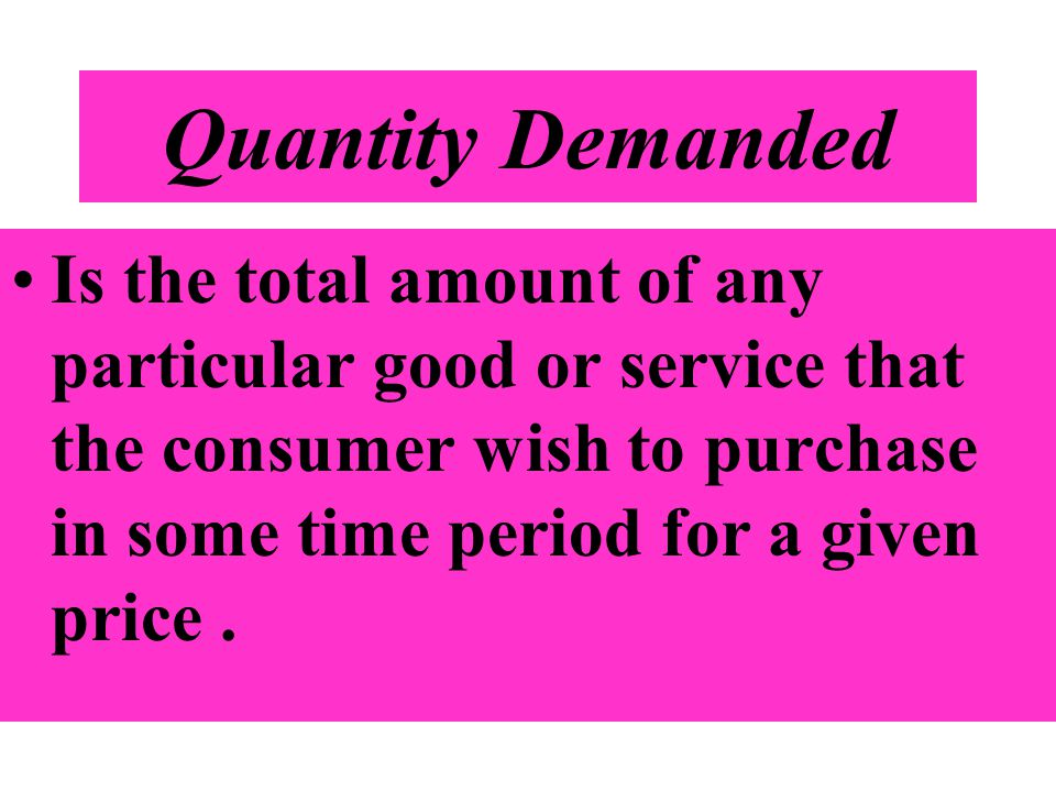 Quantity Demanded Is the total amount of any particular good or service that the consumer wish to purchase in some time period for a given price.