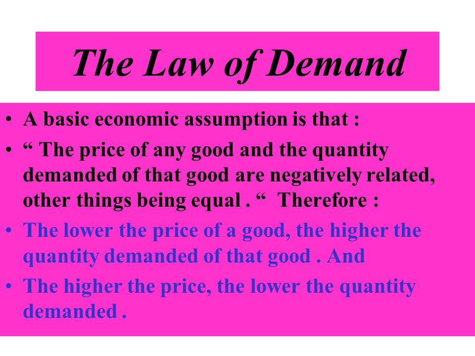 The Law of Demand A basic economic assumption is that : The price of any good and the quantity demanded of that good are negatively related, other thi