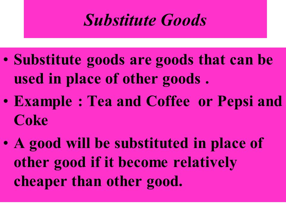 Substitute Goods Substitute goods are goods that can be used in place of other goods. Example : Tea and Coffee or Pepsi and Coke A good will be substi