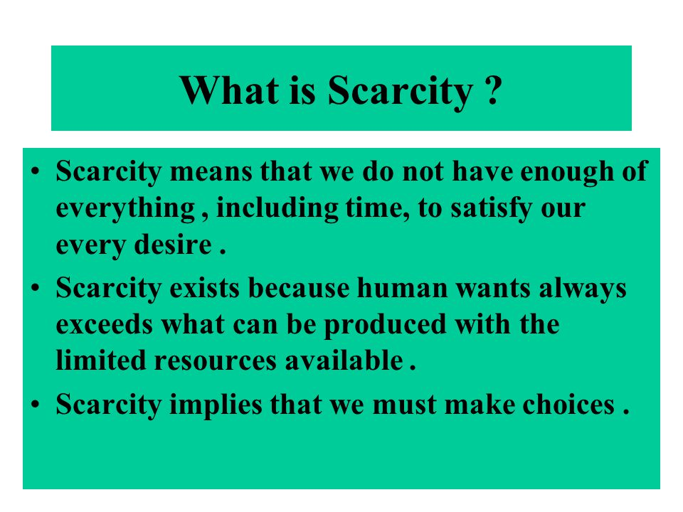What is Scarcity ? Scarcity means that we do not have enough of everything, including time, to satisfy our every desire. Scarcity exists because human